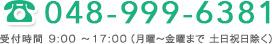 048-999-6381 受付時間 9:00~17:00(月曜~金曜まで 土日祝日除く)